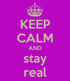 Poster: KEEP CALM AND stay real