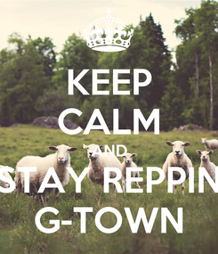 Poster: KEEP CALM AND STAY REPPIN G-TOWN