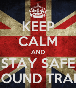 Poster: KEEP CALM AND STAY SAFE AROUND TRAINS