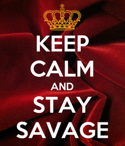 Poster: KEEP CALM AND STAY SAVAGE