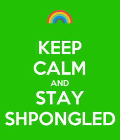 Poster: KEEP CALM AND STAY SHPONGLED