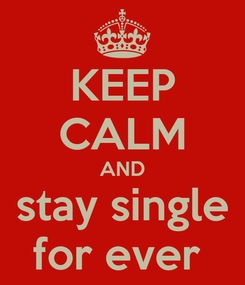Poster: KEEP CALM AND stay single for ever