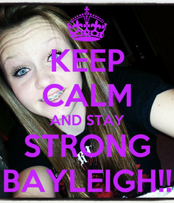 Poster: KEEP CALM AND STAY STRONG BAYLEIGH!!