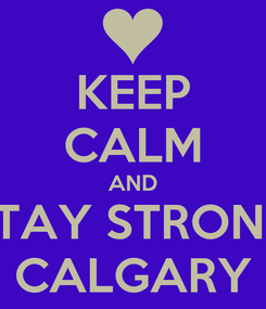 Poster: KEEP CALM AND STAY STRONG CALGARY