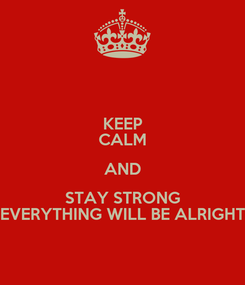 Poster: KEEP CALM AND STAY STRONG EVERYTHING WILL BE ALRIGHT