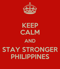 Poster: KEEP CALM AND STAY STRONGER PHILIPPINES