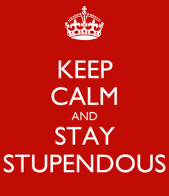 Poster: KEEP CALM AND STAY STUPENDOUS
