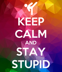 Poster: KEEP CALM AND STAY STUPID