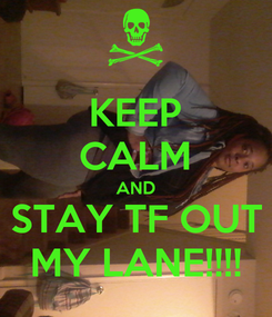 Poster: KEEP CALM AND STAY TF OUT MY LANE!!!!
