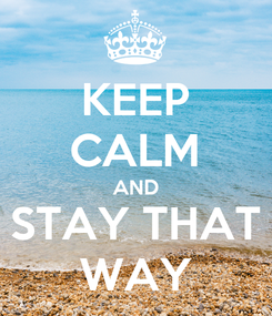 Poster: KEEP CALM AND STAY THAT WAY
