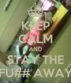 Poster: KEEP CALM AND STAY THE FU## AWAY