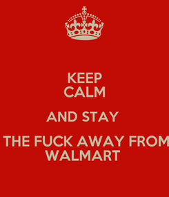 Poster: KEEP CALM AND STAY   THE FUCK AWAY FROM WALMART
