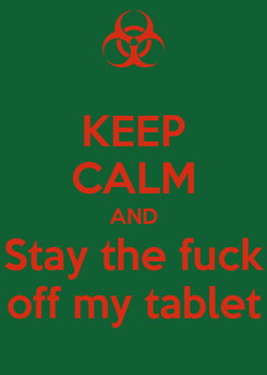 Poster: KEEP CALM AND Stay the fuck off my tablet