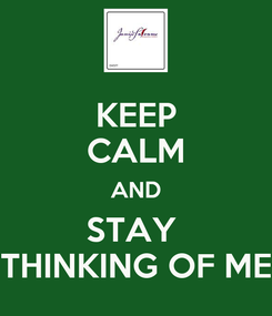 Poster: KEEP CALM AND STAY  THINKING OF ME