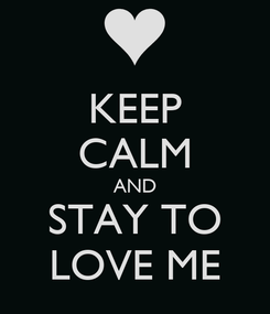 Poster: KEEP CALM AND STAY TO LOVE ME