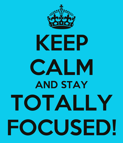 Poster: KEEP CALM AND STAY TOTALLY FOCUSED!