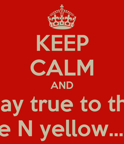 Poster: KEEP CALM AND stay true to the blue N yellow...BH