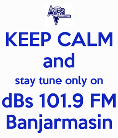 Poster: KEEP CALM and stay tune only on dBs 101.9 FM Banjarmasin