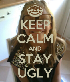 Poster: KEEP CALM AND STAY UGLY