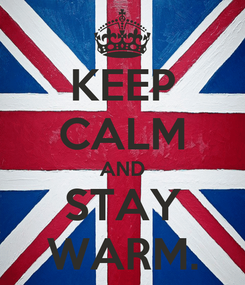 Poster: KEEP CALM AND STAY WARM.