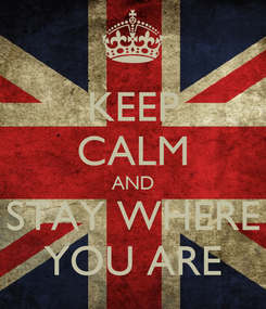 Poster: KEEP CALM AND STAY WHERE YOU ARE