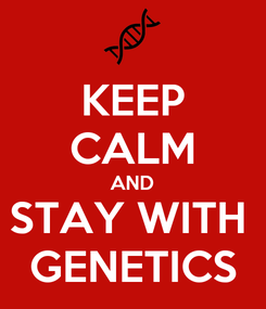 Poster: KEEP CALM AND STAY WITH  GENETICS