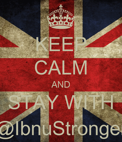Poster: KEEP CALM AND STAY WITH @IbnuStronger