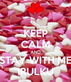 Poster: KEEP CALM AND STAY WITH ME IRULKU