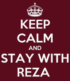 Poster: KEEP CALM AND STAY WITH REZA
