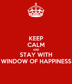 Poster: KEEP CALM AND STAY WITH WINDOW OF HAPPINESS