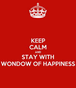 Poster: KEEP CALM AND STAY WITH WONDOW OF HAPPINESS