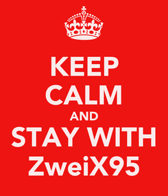Poster: KEEP CALM AND STAY WITH ZweiX95