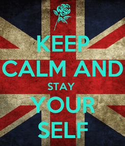 Poster: KEEP CALM AND STAY  YOUR SELF