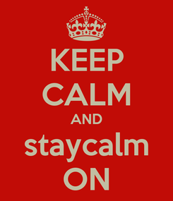 Poster: KEEP CALM AND staycalm ON