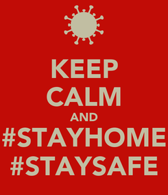 Poster: KEEP CALM AND #STAYHOME #STAYSAFE