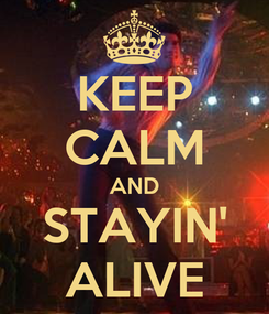 Poster: KEEP CALM AND STAYIN' ALIVE