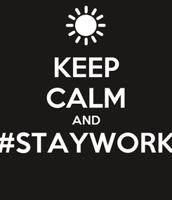 Poster: KEEP CALM AND #STAYWORK
