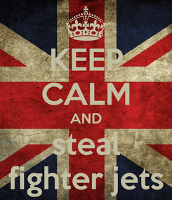 Poster: KEEP CALM AND steal fighter jets