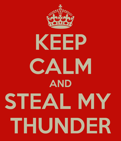 Poster: KEEP CALM AND STEAL MY  THUNDER