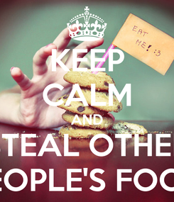 Poster: KEEP CALM AND STEAL OTHER PEOPLE'S FOOD