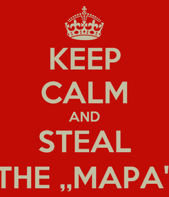 Poster: KEEP CALM AND STEAL THE ,,MAPA''