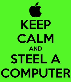 Poster: KEEP CALM AND STEEL A COMPUTER