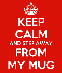 Poster: KEEP CALM AND STEP AWAY FROM MY MUG