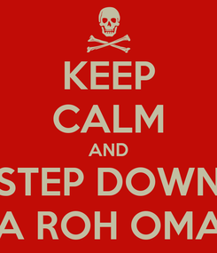 Poster: KEEP CALM AND STEP DOWN YA ROH OMAK
