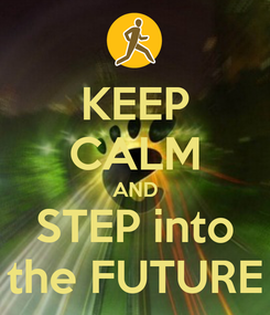 Poster: KEEP CALM AND STEP into the FUTURE