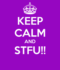 Poster: KEEP CALM AND STFU!!