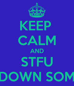 Poster: KEEP  CALM AND STFU AND SIT DOWN SOMEWHERE!