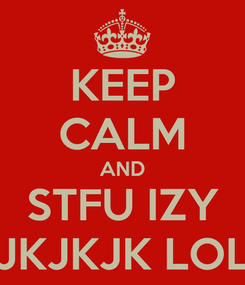 Poster: KEEP CALM AND STFU IZY JKJKJK LOL
