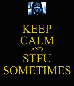 Poster: KEEP CALM AND STFU SOMETIMES