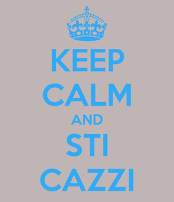 Poster: KEEP CALM AND STI CAZZI